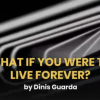 What If You Were To Live Forever?